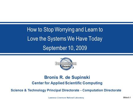 Lawrence Livermore National Laboratory BRdeS-1 Science & Technology Principal Directorate - Computation Directorate How to Stop Worrying and Learn to Love.