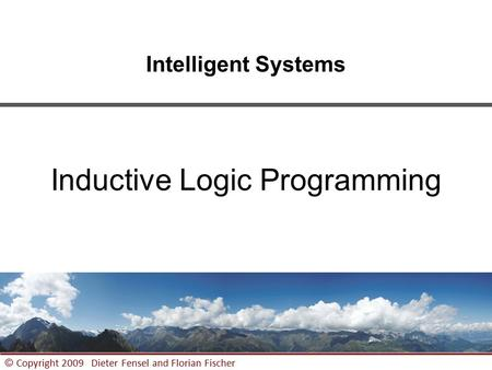 1 © Copyright 2009 Dieter Fensel <strong>and</strong> Florian Fischer Intelligent Systems Inductive Logic Programming.