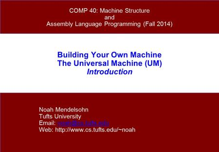 Building Your Own Machine The Universal Machine (UM) Introduction Noah Mendelsohn Tufts University   Web: