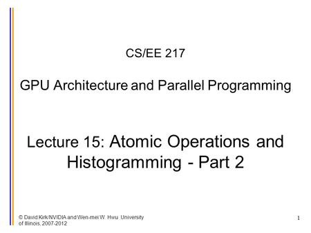 © David Kirk/NVIDIA and Wen-mei W. Hwu University of Illinois, 2007-2012 1 CS/EE 217 GPU Architecture and Parallel Programming Lecture 15: Atomic Operations.