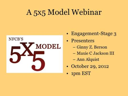 A 5x5 Model Webinar Engagement-Stage 3 Presenters –Ginny Z. Berson –Maxie C Jackson III –Ann Alquist October 29, 2012 1pm EST.