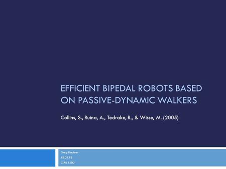 EFFICIENT BIPEDAL ROBOTS BASED ON PASSIVE-DYNAMIC WALKERS Greg Dachner 12.03.13 CLPS 1500 Collins, S., Ruina, A., Tedrake, R., & Wisse, M. (2005)