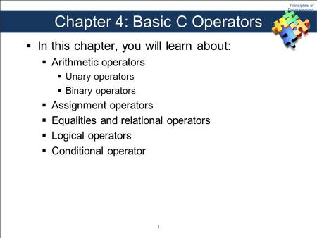 Principles of Programming Chapter 4: Basic C Operators  In this chapter, you will learn about:  Arithmetic operators  Unary operators  Binary operators.