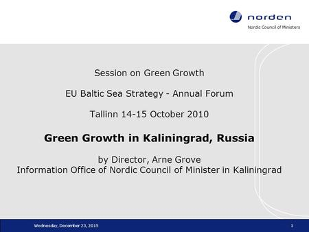 Nordic Council of Ministers Wednesday, December 23, 20151 Session on Green Growth EU Baltic Sea Strategy - Annual Forum Tallinn 14-15 October 2010 Green.