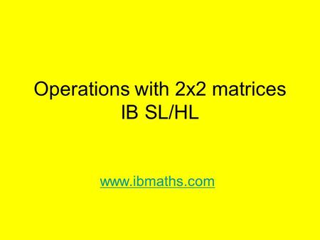 Operations with 2x2 matrices IB SL/HL www.ibmaths.com.