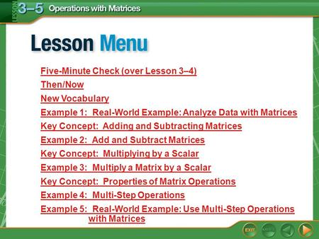 Lesson Menu Five-Minute Check (over Lesson 3–4) Then/Now New Vocabulary Example 1: Real-World Example: Analyze Data with Matrices Key Concept: Adding and.