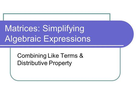 Matrices: Simplifying Algebraic Expressions Combining Like Terms & Distributive Property.