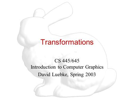 Transformations CS 445/645 Introduction to Computer Graphics David Luebke, Spring 2003.