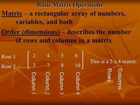 Basic Matrix Operations Matrix – a rectangular array of numbers, variables, and both Order (dimensions) – describes the number of rows and columns in a.