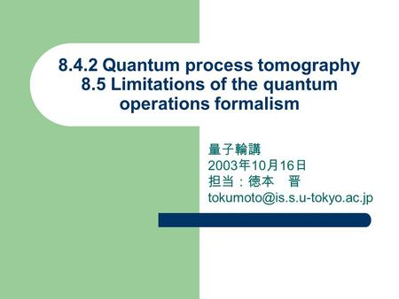 8.4.2 Quantum process tomography 8.5 Limitations of the quantum operations formalism 量子輪講 2003 年 10 月 16 日 担当:徳本 晋