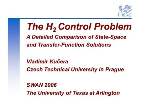 The H 2 Control Problem A Detailed Comparison of State-Space and Transfer-Function Solutions Vladimír Kučera Czech Technical University in Prague SWAN.