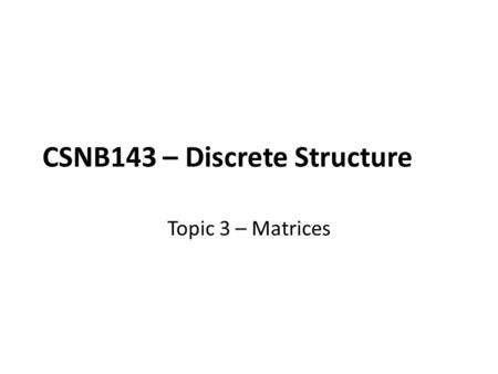 CSNB143 – Discrete Structure Topic 3 – Matrices. Learning Outcomes Students should understand all matrices operations. Students should be able to differentiate.