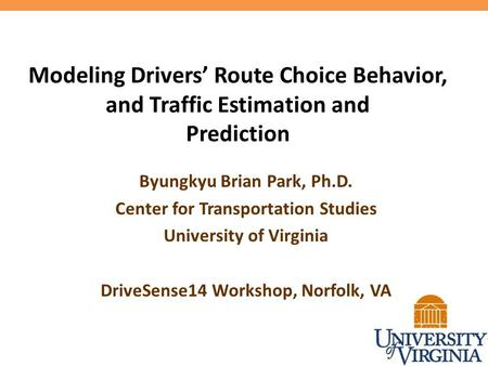 Modeling Drivers' Route Choice Behavior, and Traffic Estimation and Prediction Byungkyu Brian Park, Ph.D. Center for Transportation Studies University.