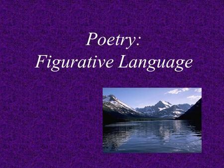 Poetry: Figurative Language Types of Figurative Language often used in Poetry: Simile Metaphor Personification Alliteration Onomatopoeia.