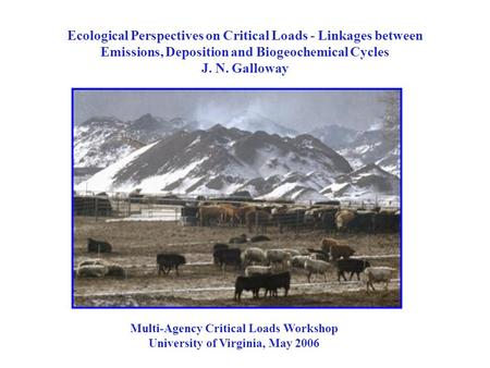 Ecological Perspectives on Critical Loads - Linkages between Emissions, Deposition and Biogeochemical Cycles J. N. Galloway Multi-Agency Critical Loads.
