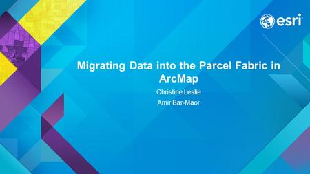 Migrating Data into the Parcel Fabric in ArcMap Christine Leslie Amir Bar-Maor.