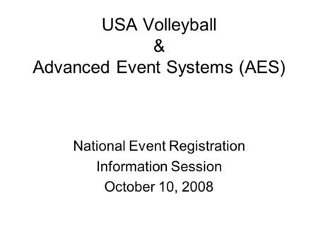 USA Volleyball & Advanced Event Systems (AES) National Event Registration Information Session October 10, 2008.