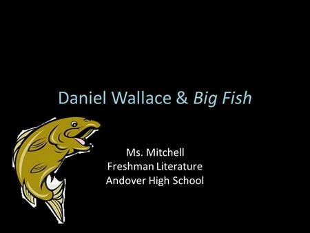 Daniel Wallace & Big Fish Ms. Mitchell Freshman Literature Andover High School.