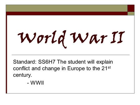 World War II Standard: SS6H7 The student will explain conflict and change in Europe to the 21 st century. - WWII.