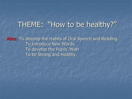 "THEME: ""How to be healthy?"" Aims: To develop the Habits of Oral Speech and Reading. To Introduce New Words. To develop the Pupils' Wish To be Strong and."