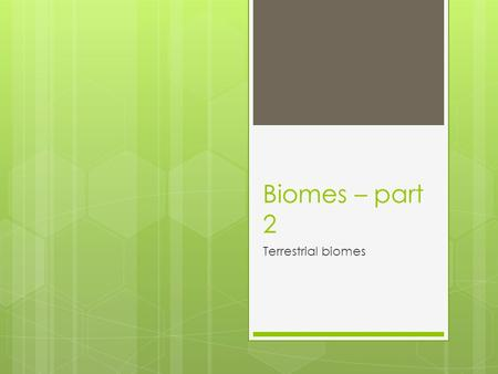 Biomes – part 2 Terrestrial biomes. Factors to consider : temperature and precipitation Determine which plant species can live in the environment The.