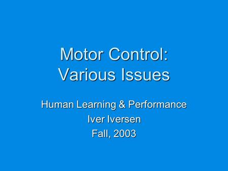 Motor Control: Various Issues Human Learning & Performance Iver Iversen Fall, 2003.