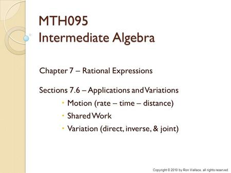MTH095 Intermediate Algebra Chapter 7 – Rational Expressions Sections 7.6 – Applications and Variations  Motion (rate – time – distance)  Shared Work.