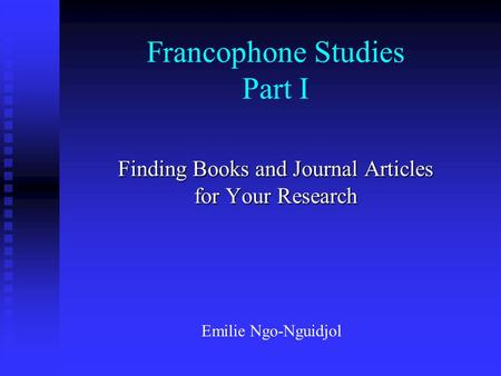 Francophone Studies Part I Finding Books and Journal Articles for Your Research Emilie Ngo-Nguidjol.