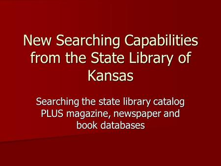 New Searching Capabilities from the State Library of Kansas Searching the state library catalog PLUS magazine, newspaper and book databases.