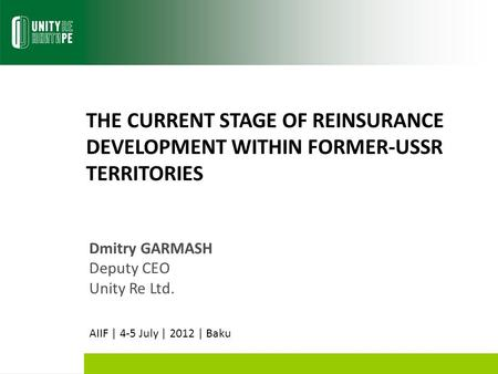 THE CURRENT STAGE OF REINSURANCE DEVELOPMENT WITHIN FORMER-USSR TERRITORIES Dmitry GARMASH Deputy CEO Unity Re Ltd. AIIF | 4-5 July | 2012 | Baku.
