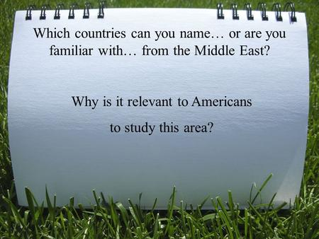 Which countries can you name… or are you familiar with… from the Middle East? Why is it relevant to Americans to study this area?