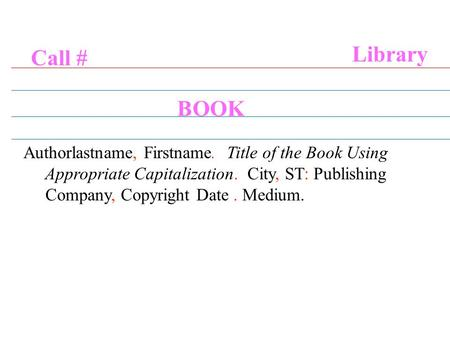 Call # Library BOOK Authorlastname, Firstname. Title of the Book Using Appropriate Capitalization. City, ST: Publishing Company, Copyright Date. Medium.