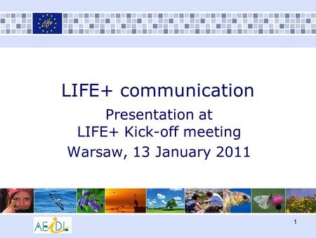 1 LIFE+ communication Presentation at LIFE+ Kick-off meeting Warsaw, 13 January 2011.