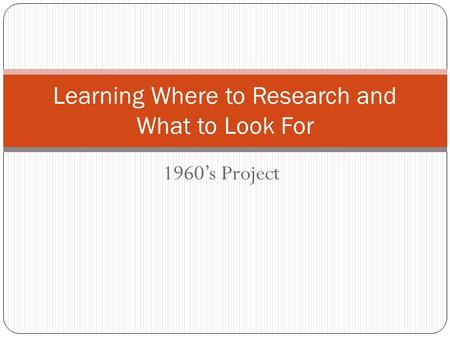 1960's Project Learning Where to Research and What to Look For.