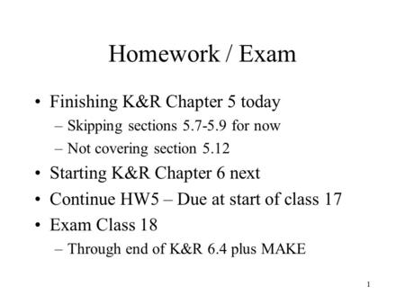 1 Homework / Exam Finishing K&R Chapter 5 today –Skipping sections 5.7-5.9 for now –Not covering section 5.12 Starting K&R Chapter 6 next Continue HW5.