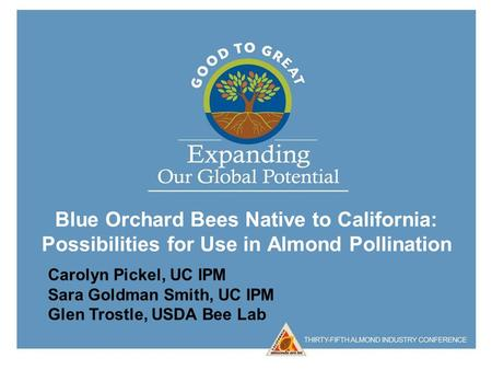 Blue Orchard Bees Native to California: Possibilities for Use in Almond Pollination Carolyn Pickel, UC IPM Sara Goldman Smith, UC IPM Glen Trostle, USDA.