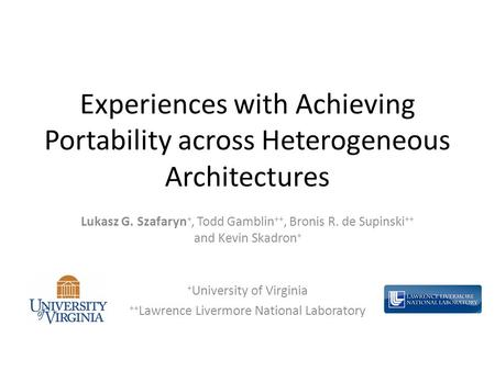 Experiences with Achieving Portability across Heterogeneous Architectures Lukasz G. Szafaryn +, Todd Gamblin ++, Bronis R. de Supinski ++ and Kevin Skadron.