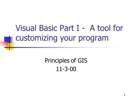 1 Visual Basic Part I - A tool for customizing your program Principles of GIS 11-3-00.