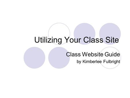 Utilizing Your Class Site Class Website Guide by Kimberlee Fulbright.