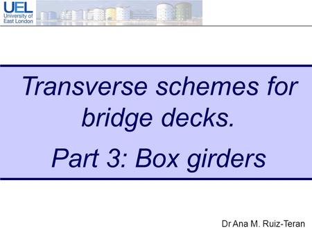 Dr Ana M. Ruiz-Teran Transverse schemes for bridge decks. Part 3: Box girders.