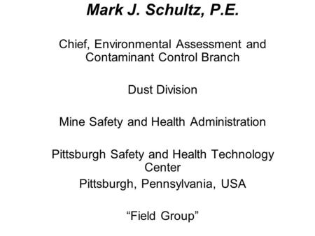 Mark J. Schultz, P.E. Chief, Environmental Assessment and Contaminant Control Branch Dust Division Mine Safety and Health Administration Pittsburgh Safety.