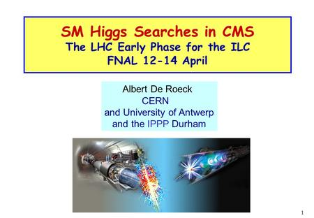 1 SM Higgs Searches in CMS The LHC Early Phase for the ILC FNAL 12-14 April Albert De Roeck CERN and University of Antwerp and the IPPP Durham.