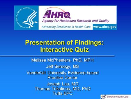 Presentation of Findings: Interactive Quiz Melissa McPheeters, PhD, MPH Jeff Seroogy, BS Vanderbilt University Evidence-based Practice Center Joseph Lau,