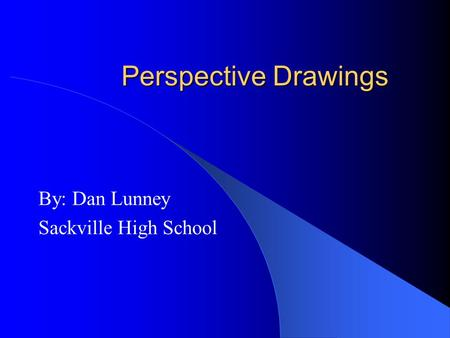 Perspective Drawings By: Dan Lunney Sackville High School.