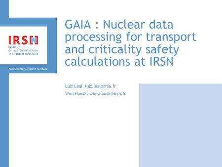 GAIA : Nuclear data processing for transport and criticality safety calculations at IRSN Luiz Leal, Wim Haeck,