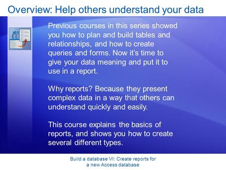 Build a database VI: Create reports for a new Access database Overview: Help others understand your data Previous courses in this series showed you how.