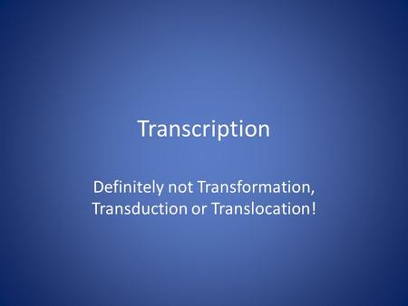 Transcription Definitely not Transformation, Transduction or Translocation!