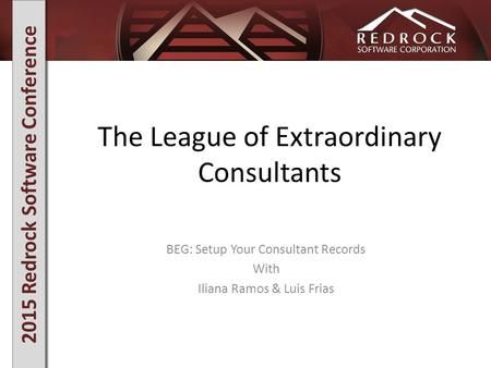2015 Redrock Software Conference The League of Extraordinary Consultants BEG: Setup Your Consultant Records With Iliana Ramos & Luis Frias.