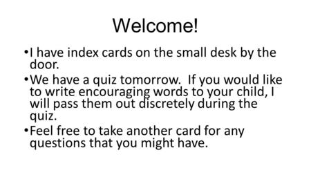 Welcome! I have index cards on the small desk by the door. We have a quiz tomorrow. If you would like to write encouraging words to your child, I will.