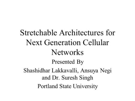 Stretchable Architectures for Next Generation Cellular Networks Presented By Shashidhar Lakkavalli, Ansuya Negi and Dr. Suresh Singh Portland State University.